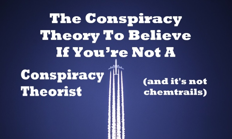 The Conspiracy Theory To Believe If You're Not A Conspiracy Theorist