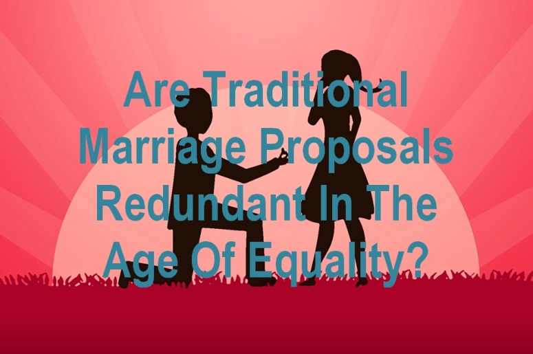 Are Traditional Marriage Proposals Redundant In The Age Of Equality
